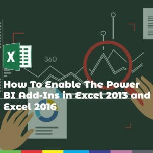 How To Enable The Power BI Add-Ins in Excel 2013 and Excel 2016