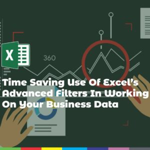 Time Saving Use Of Excel's Advanced Filters In Working On Your Business Data