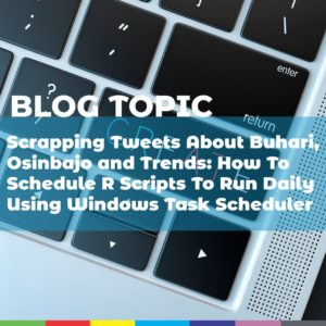 Scrapping Tweets About Buhari, Osinbajo and Trends: How To Schedule R Scripts To Run Daily Using Windows Task Scheduler
