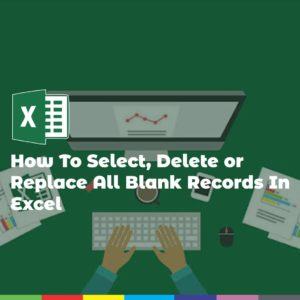 How To Select, Delete or Replace All Blank Records In Excel