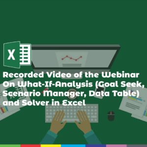 Recorded Video of the Webinar On What-If-Analysis (Goal Seek, Scenario Manager, Data Table) and Solver in Excel